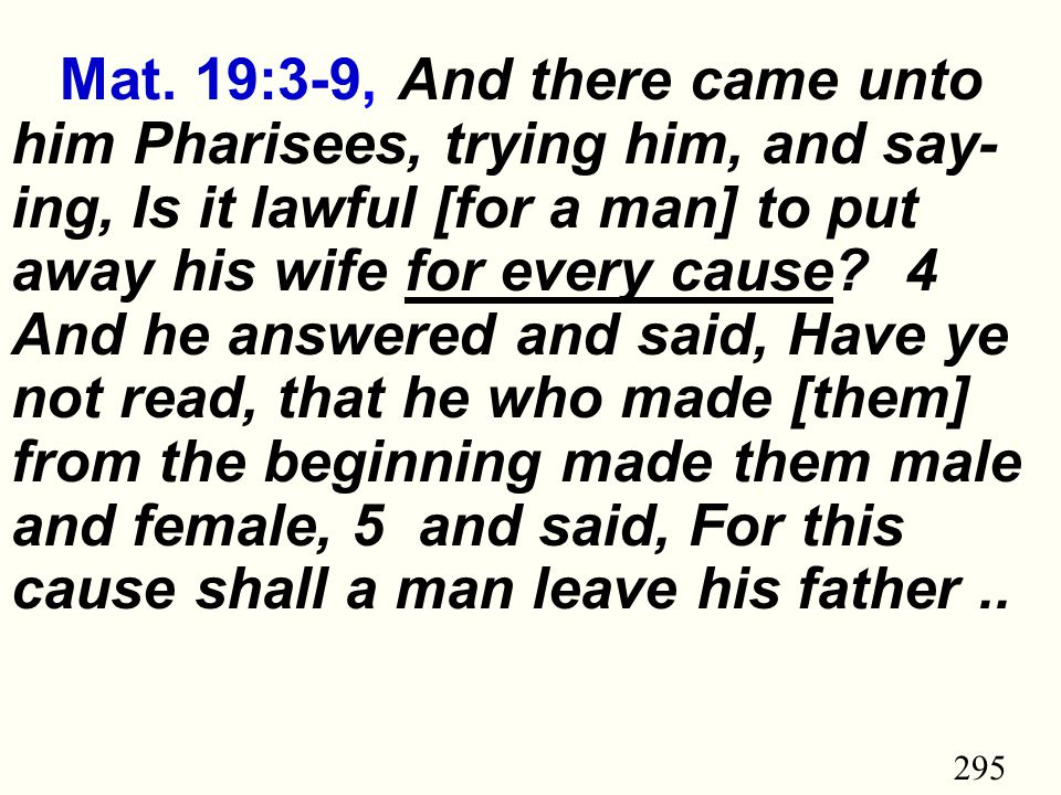 295 Mat. 19:3-9, And there came unto him Pharisees, trying him, and say- ing, Is it lawful [for a man] to put away his wife for every cause? 4 And he