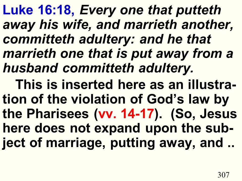 307 Luke 16:18, Every one that putteth away his wife, and marrieth another, committeth adultery: and he that marrieth one that is put away from a husband committeth adultery.