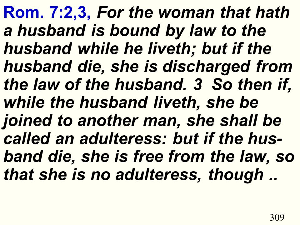 309 Rom. 7:2,3, For the woman that hath a husband is bound by law to the husband while he liveth; but if the husband die, she is discharged from the l