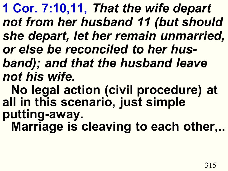 315 1 Cor. 7:10,11, That the wife depart not from her husband 11 (but should she depart, let her remain unmarried, or else be reconciled to her hus- b