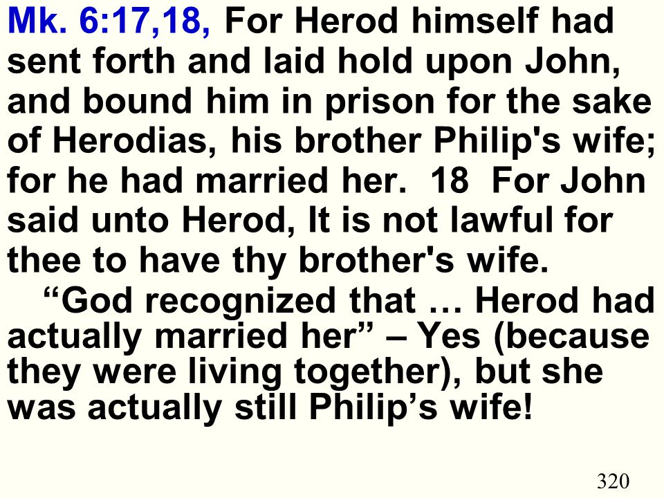 320 Mk. 6:17,18, For Herod himself had sent forth and laid hold upon John, and bound him in prison for the sake of Herodias, his brother Philip's wife