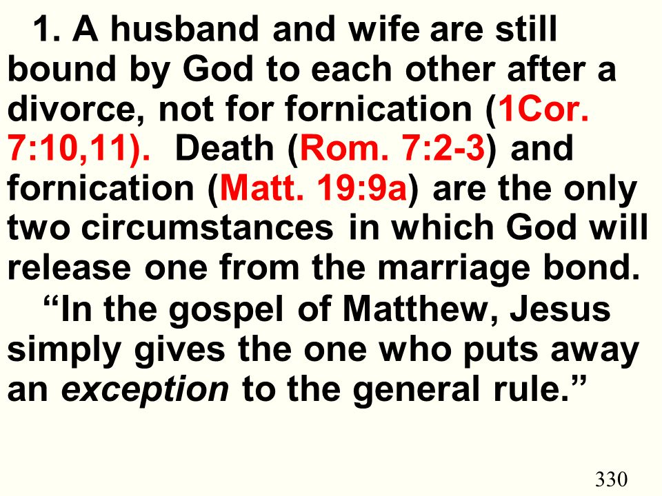330 1. A husband and wife are still bound by God to each other after a divorce, not for fornication (1Cor. 7:10,11). Death (Rom. 7:2-3) and fornicatio
