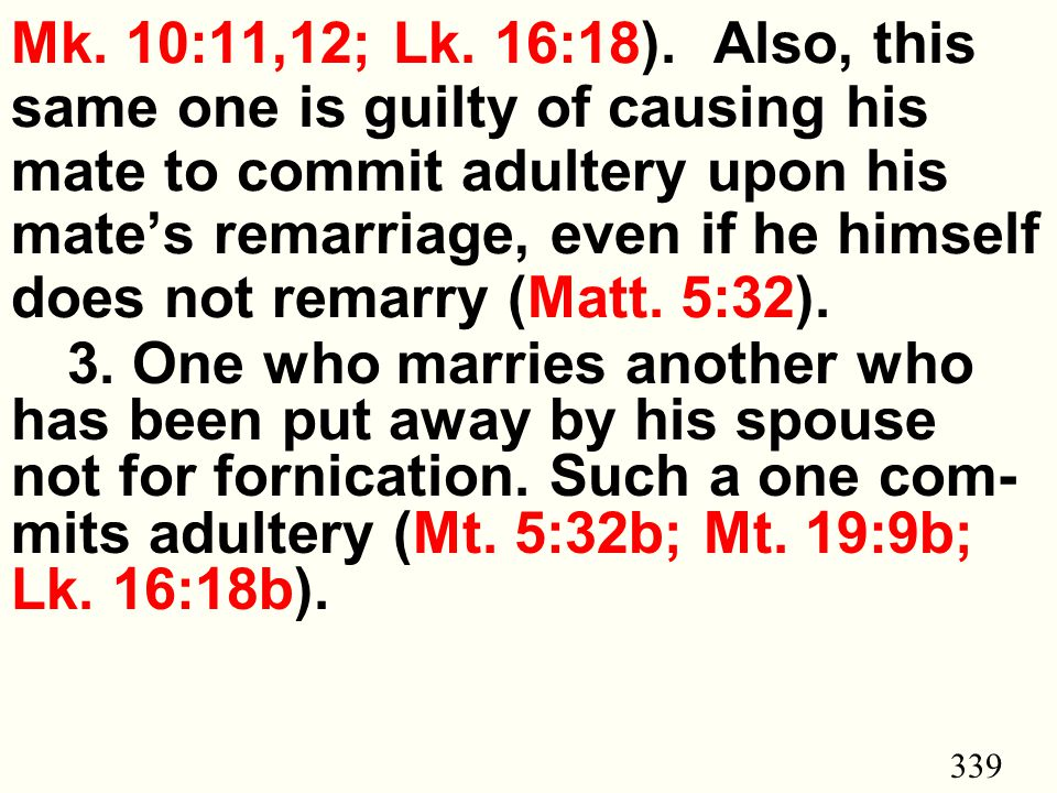 339 Mk. 10:11,12; Lk. 16:18). Also, this same one is guilty of causing his mate to commit adultery upon his mate's remarriage, even if he himself does