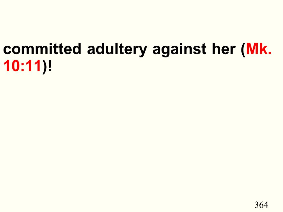 364 committed adultery against her (Mk. 10:11)!