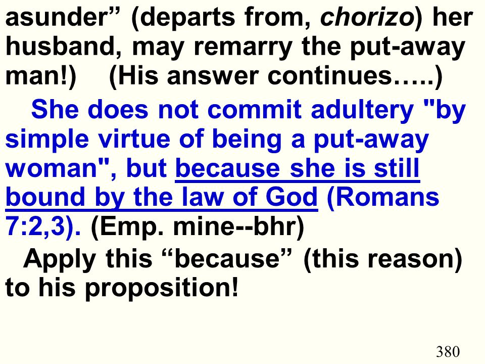 380 asunder (departs from, chorizo) her husband, may remarry the put-away man!) (His answer continues…..) She does not commit adultery by simple virtue of being a put-away woman , but because she is still bound by the law of God (Romans 7:2,3).