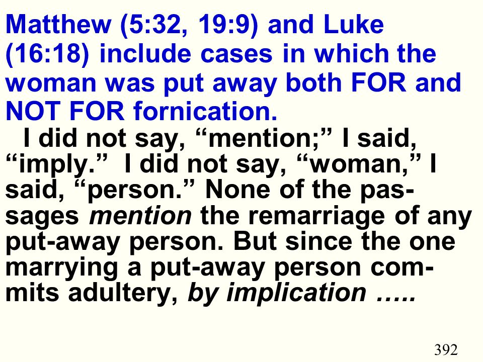 392 Matthew (5:32, 19:9) and Luke (16:18) include cases in which the woman was put away both FOR and NOT FOR fornication.