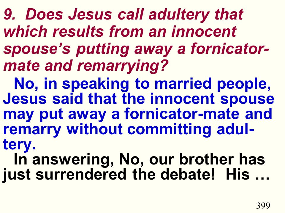 399 9. Does Jesus call adultery that which results from an innocent spouse's putting away a fornicator- mate and remarrying? No, in speaking to marrie
