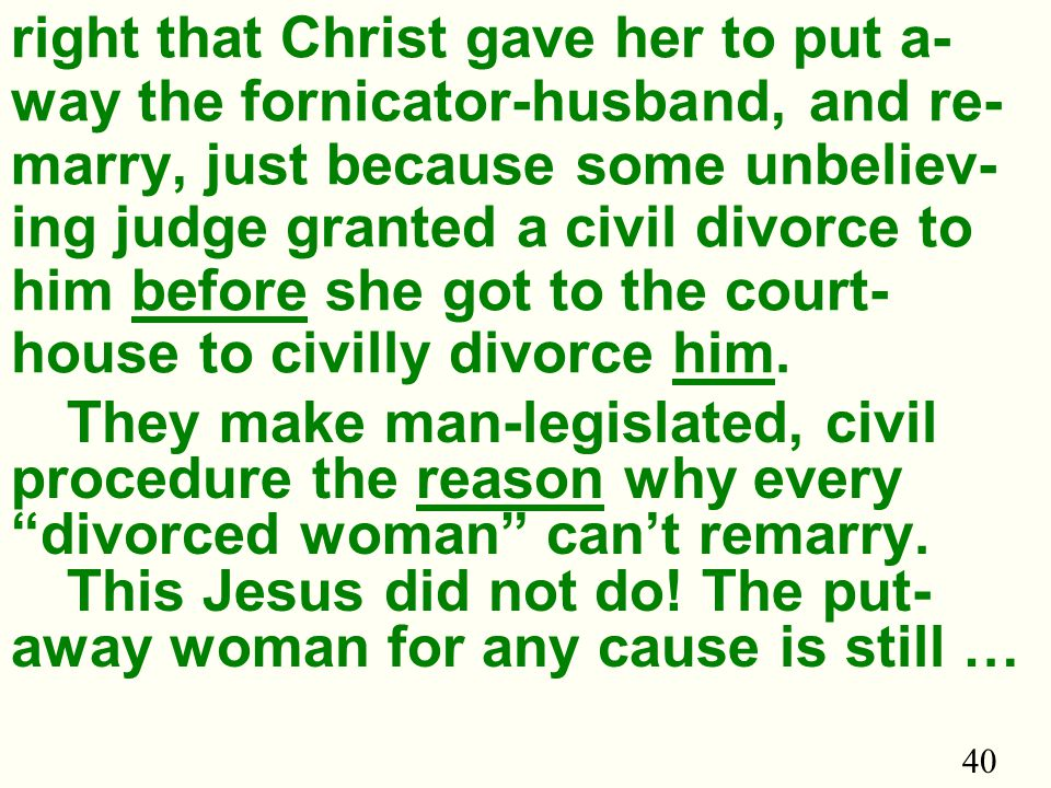 40 right that Christ gave her to put a- way the fornicator-husband, and re- marry, just because some unbeliev- ing judge granted a civil divorce to him before she got to the court- house to civilly divorce him.