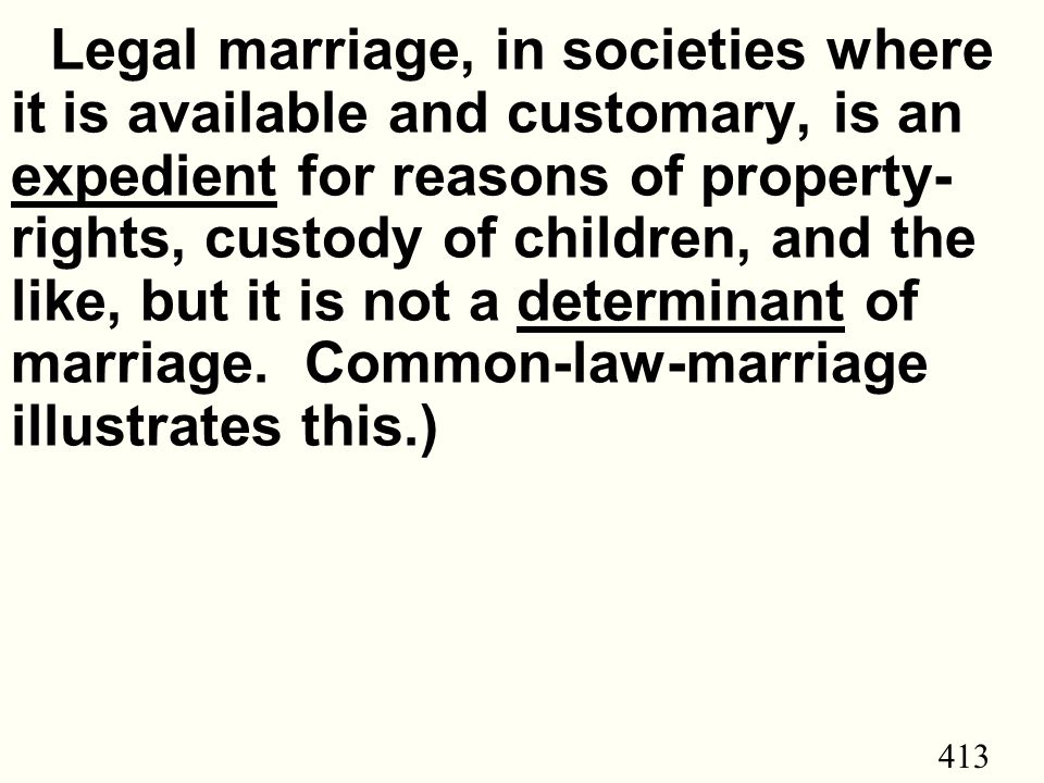 413 Legal marriage, in societies where it is available and customary, is an expedient for reasons of property- rights, custody of children, and the like, but it is not a determinant of marriage.