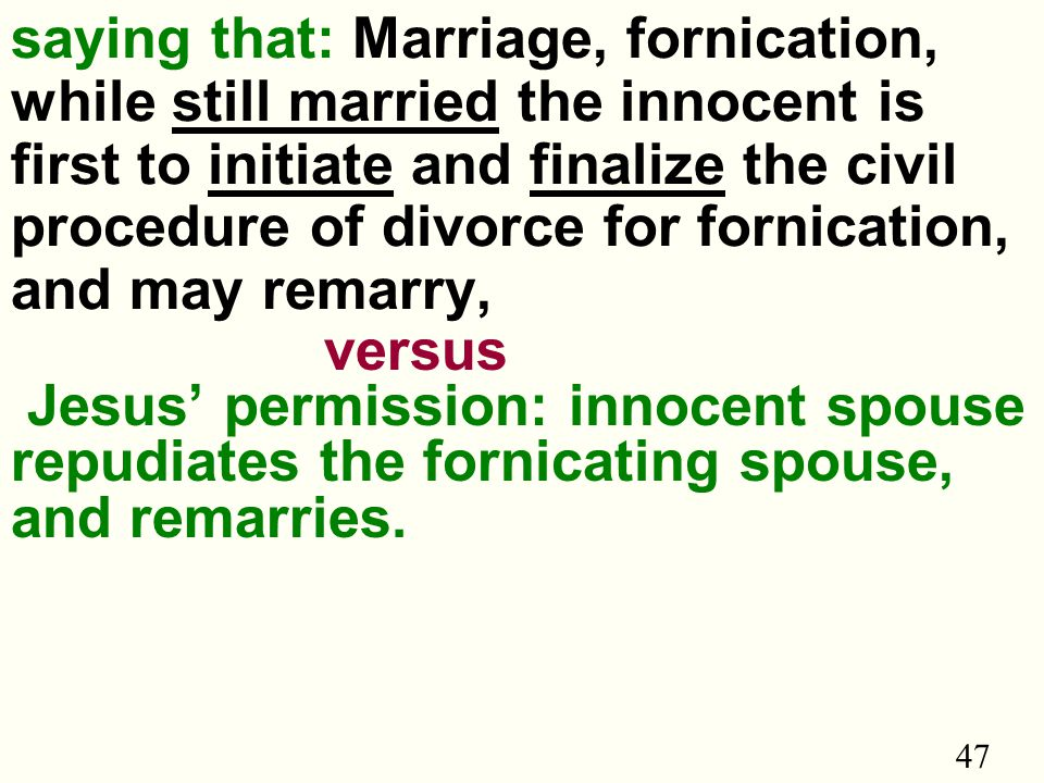 47 saying that: Marriage, fornication, while still married the innocent is first to initiate and finalize the civil procedure of divorce for fornication, and may remarry, versus Jesus' permission: innocent spouse repudiates the fornicating spouse, and remarries.