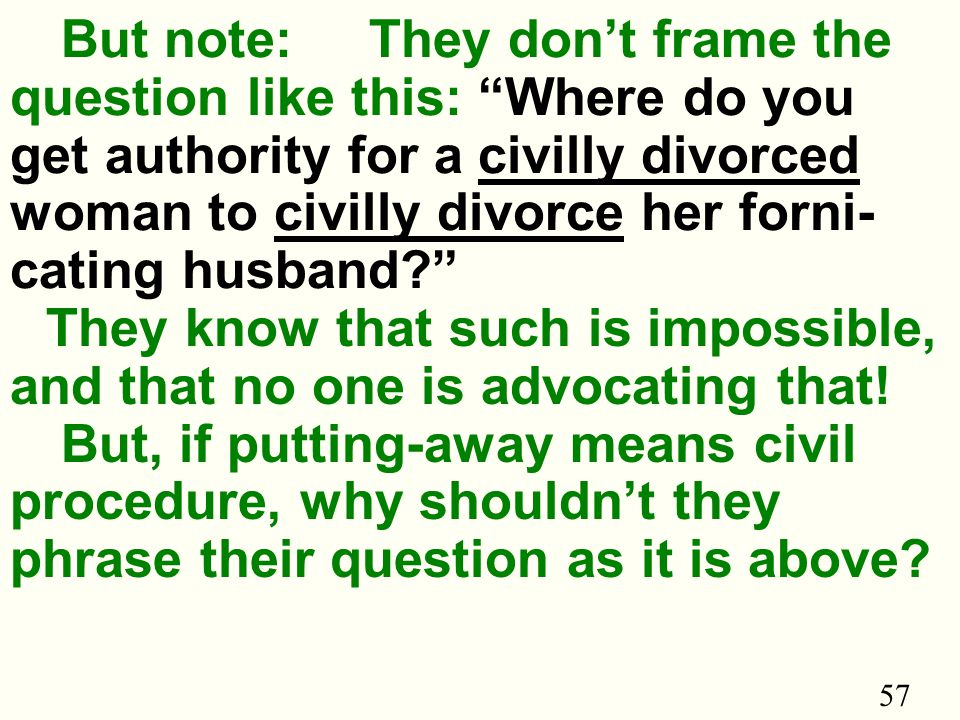57 But note: They don't frame the question like this: Where do you get authority for a civilly divorced woman to civilly divorce her forni- cating husband They know that such is impossible, and that no one is advocating that.