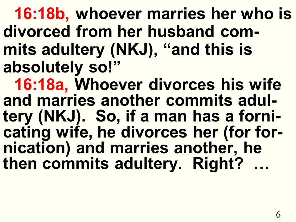 6 16:18b, whoever marries her who is divorced from her husband com- mits adultery (NKJ), and this is absolutely so! 16:18a, Whoever divorces his wife and marries another commits adul- tery (NKJ).