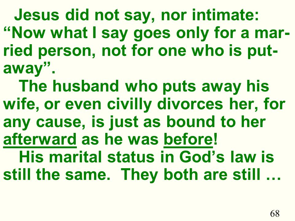 68 Jesus did not say, nor intimate: Now what I say goes only for a mar- ried person, not for one who is put- away .