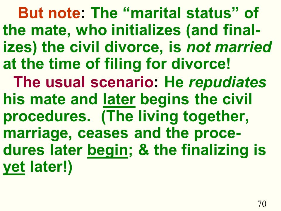70 But note: The marital status of the mate, who initializes (and final- izes) the civil divorce, is not married at the time of filing for divorce.