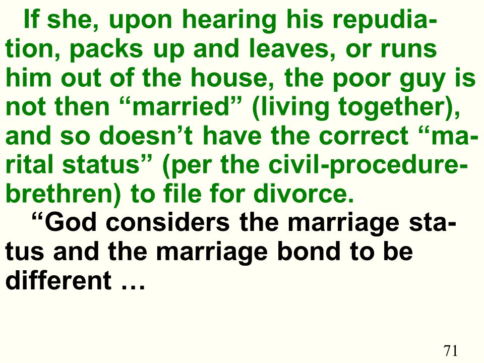 71 If she, upon hearing his repudia- tion, packs up and leaves, or runs him out of the house, the poor guy is not then married (living together), and so doesn't have the correct ma- rital status (per the civil-procedure- brethren) to file for divorce.