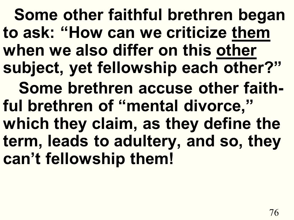 76 Some other faithful brethren began to ask: How can we criticize them when we also differ on this other subject, yet fellowship each other Some brethren accuse other faith- ful brethren of mental divorce, which they claim, as they define the term, leads to adultery, and so, they can't fellowship them!