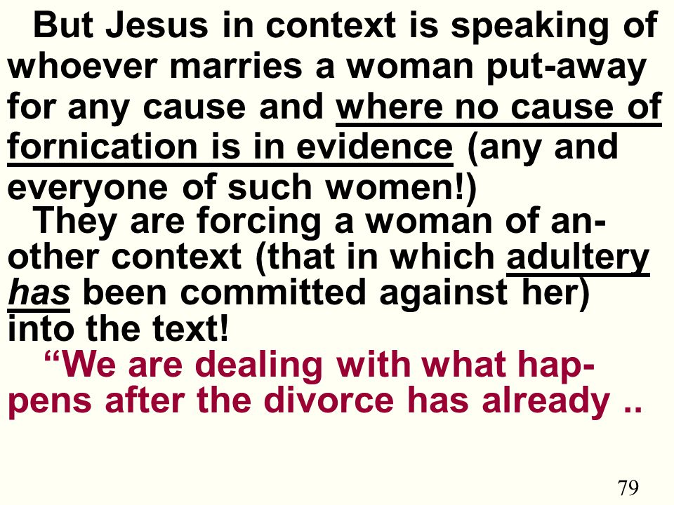 79 But Jesus in context is speaking of whoever marries a woman put-away for any cause and where no cause of fornication is in evidence (any and everyone of such women!) They are forcing a woman of an- other context (that in which adultery has been committed against her) into the text.