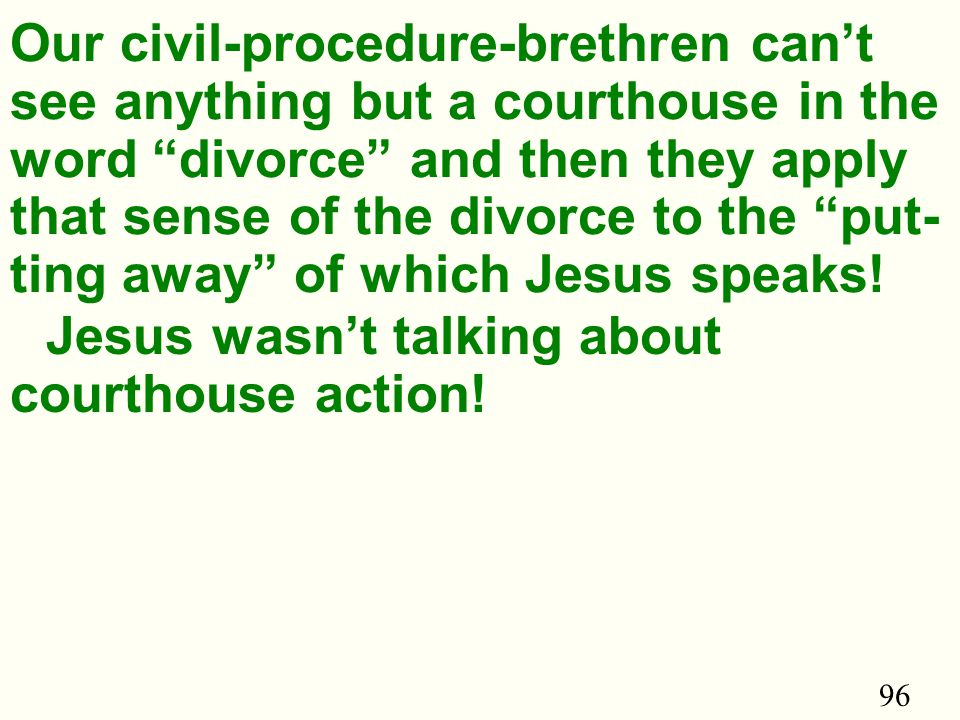96 Our civil-procedure-brethren can't see anything but a courthouse in the word divorce and then they apply that sense of the divorce to the put- ting away of which Jesus speaks.