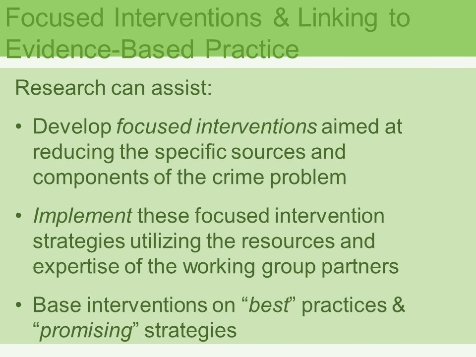 Focused Interventions & Linking to Evidence-Based Practice Research can assist: Develop focused interventions aimed at reducing the specific sources and components of the crime problem Implement these focused intervention strategies utilizing the resources and expertise of the working group partners Base interventions on best practices & promising strategies