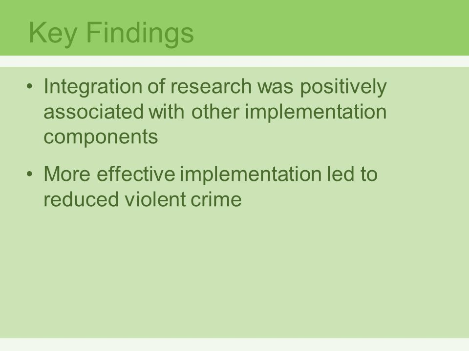 Key Findings Integration of research was positively associated with other implementation components More effective implementation led to reduced violent crime