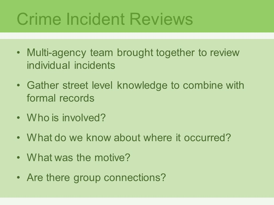 Crime Incident Reviews Multi-agency team brought together to review individual incidents Gather street level knowledge to combine with formal records Who is involved.
