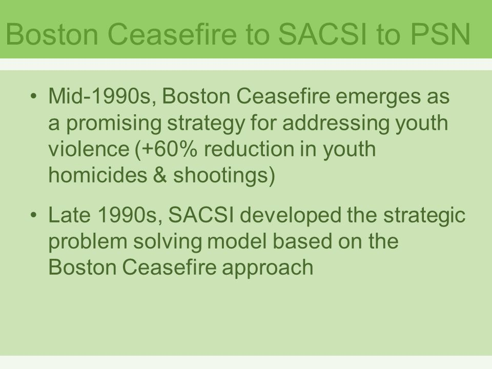 Boston Ceasefire to SACSI to PSN Mid-1990s, Boston Ceasefire emerges as a promising strategy for addressing youth violence (+60% reduction in youth homicides & shootings) Late 1990s, SACSI developed the strategic problem solving model based on the Boston Ceasefire approach