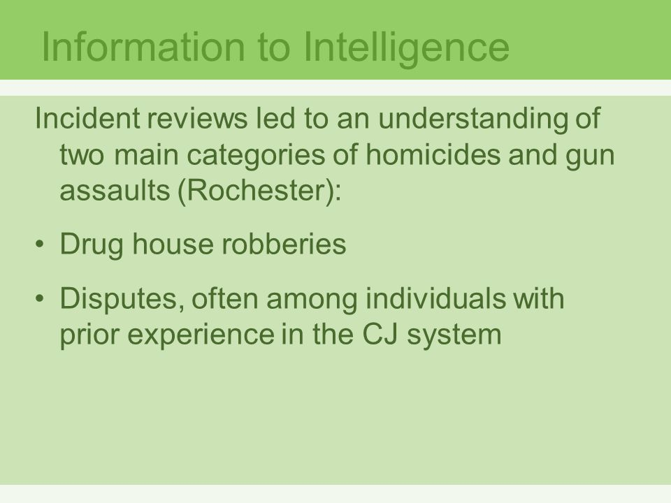 Information to Intelligence Incident reviews led to an understanding of two main categories of homicides and gun assaults (Rochester): Drug house robberies Disputes, often among individuals with prior experience in the CJ system