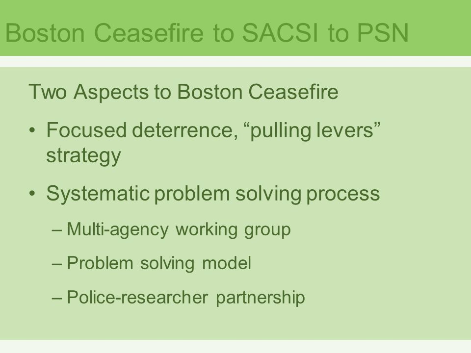 Boston Ceasefire to SACSI to PSN Two Aspects to Boston Ceasefire Focused deterrence, pulling levers strategy Systematic problem solving process –Multi-agency working group –Problem solving model –Police-researcher partnership