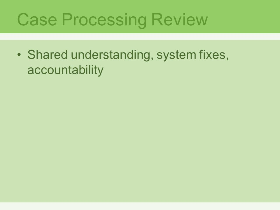 Case Processing Review Shared understanding, system fixes, accountability