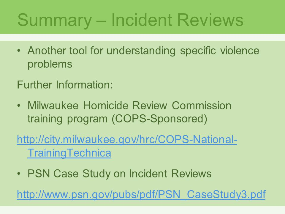 Summary – Incident Reviews Another tool for understanding specific violence problems Further Information: Milwaukee Homicide Review Commission training program (COPS-Sponsored) http://city.milwaukee.gov/hrc/COPS-National- TrainingTechnica PSN Case Study on Incident Reviews http://www.psn.gov/pubs/pdf/PSN_CaseStudy3.pdf