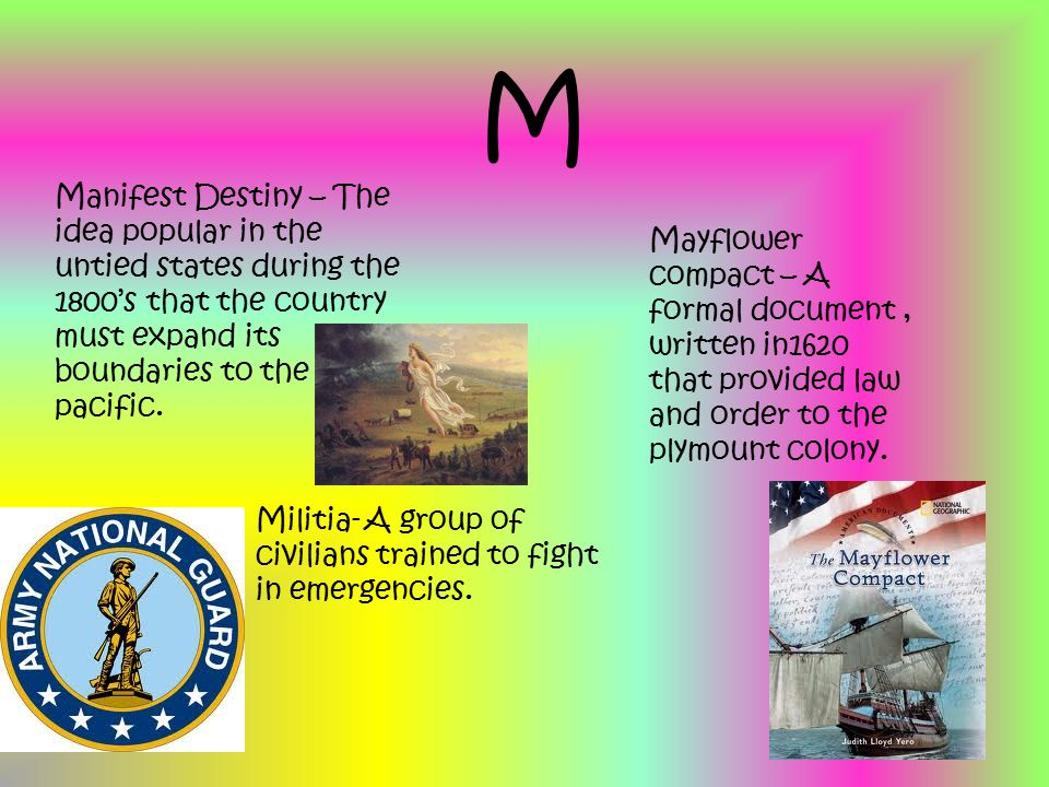 M Manifest Destiny – The idea popular in the untied states during the 1800's that the country must expand its boundaries to the pacific.