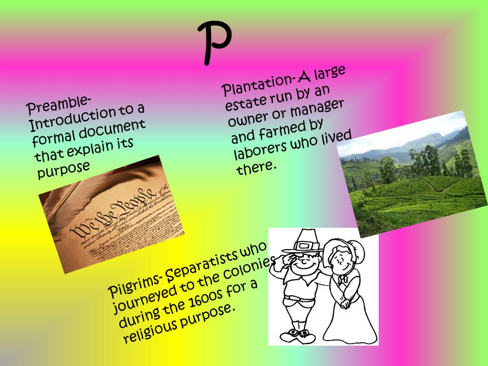 P Preamble- Introduction to a formal document that explain its purpose Plantation- A large estate run by an owner or manager and farmed by laborers wh
