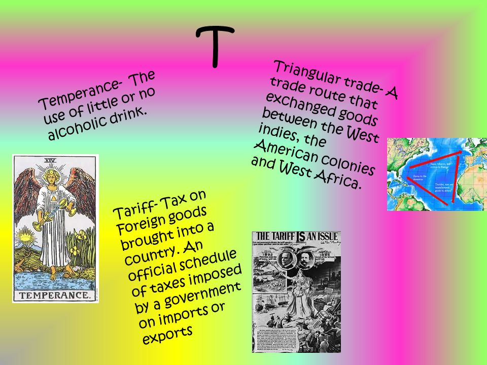 T Temperance- The use of little or no alcoholic drink. Triangular trade- A trade route that exchanged goods between the West indies, the American colo