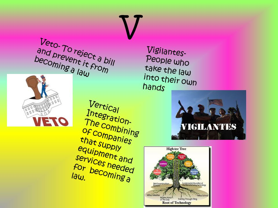 V Veto- To reject a bill and prevent it from becoming a law Vigilantes- People who take the law into their own hands Vertical Integration- The combining of companies that supply equipment and services needed for becoming a law.
