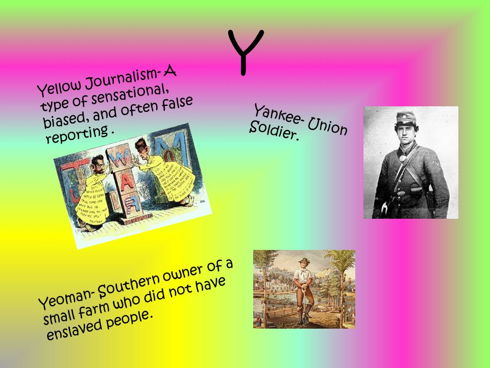 Y Yellow Journalism- A type of sensational, biased, and often false reporting. Yankee- Union Soldier. Yeoman- Southern owner of a small farm who did n