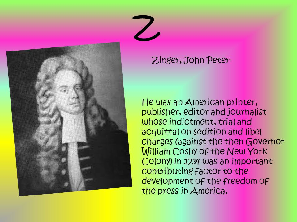 Z Zinger, John Peter- He was an American printer, publisher, editor and journalist whose indictment, trial and acquittal on sedition and libel charges