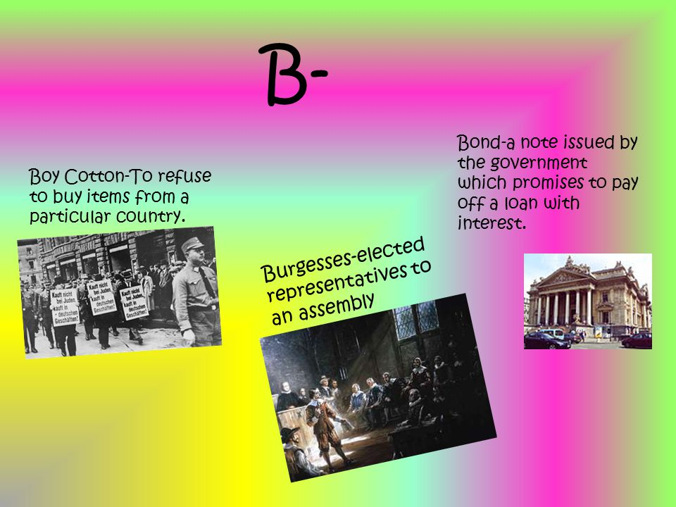 B- Boy Cotton-To refuse to buy items from a particular country. Burgesses-elected representatives to an assembly Bond-a note issued by the government