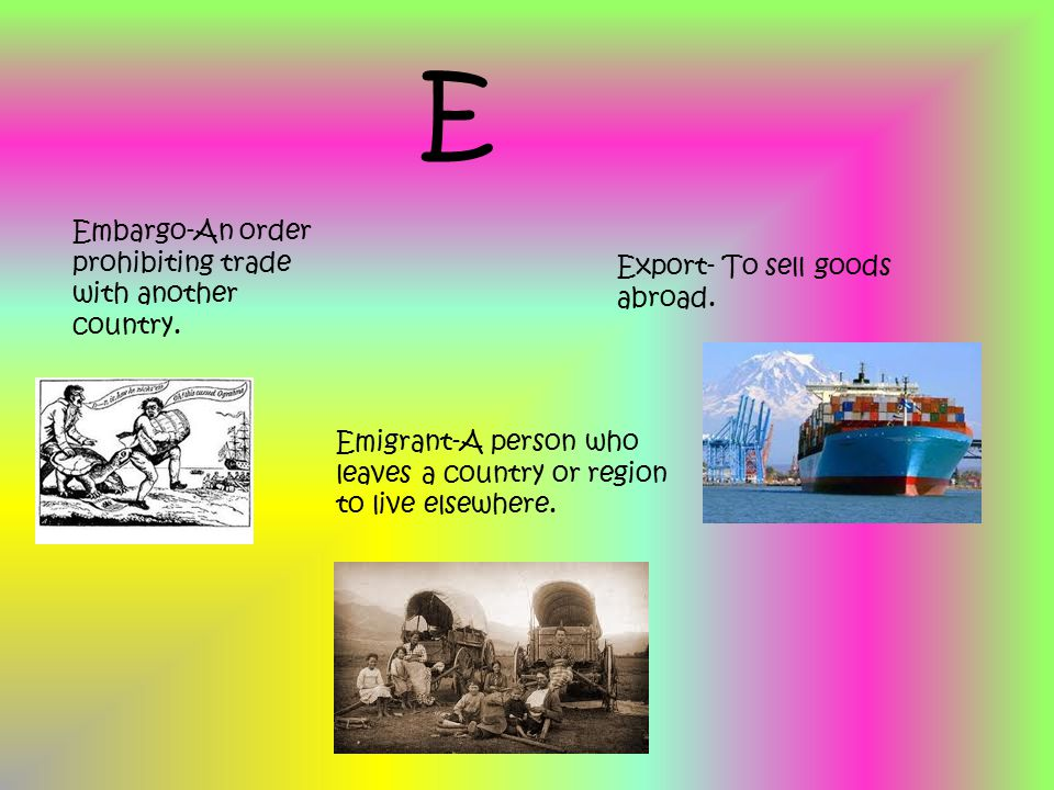 E Embargo-An order prohibiting trade with another country. Export- To sell goods abroad. Emigrant-A person who leaves a country or region to live else