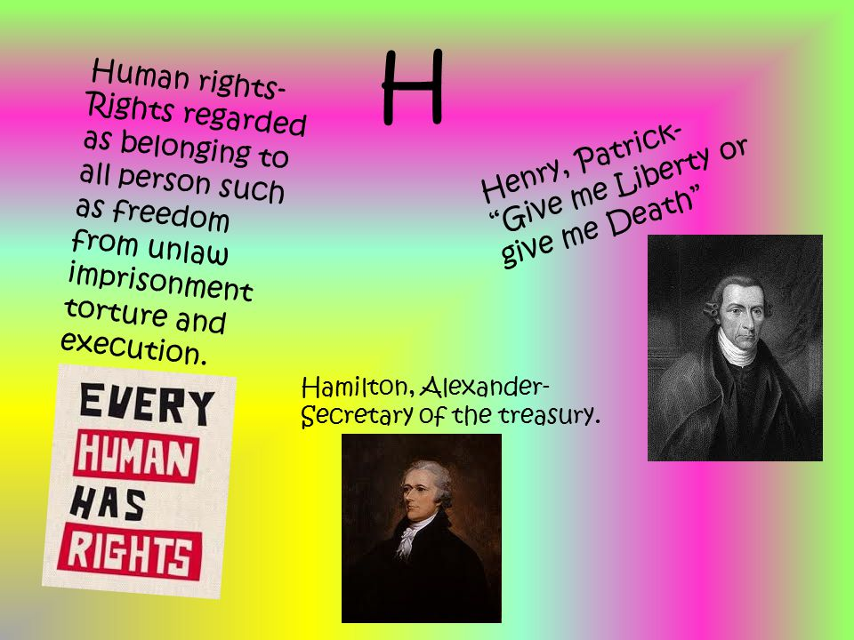 """H Human rights- Rights regarded as belonging to all person such as freedom from unlaw imprisonment torture and execution. Henry, Patrick- """"Give me Lib"""