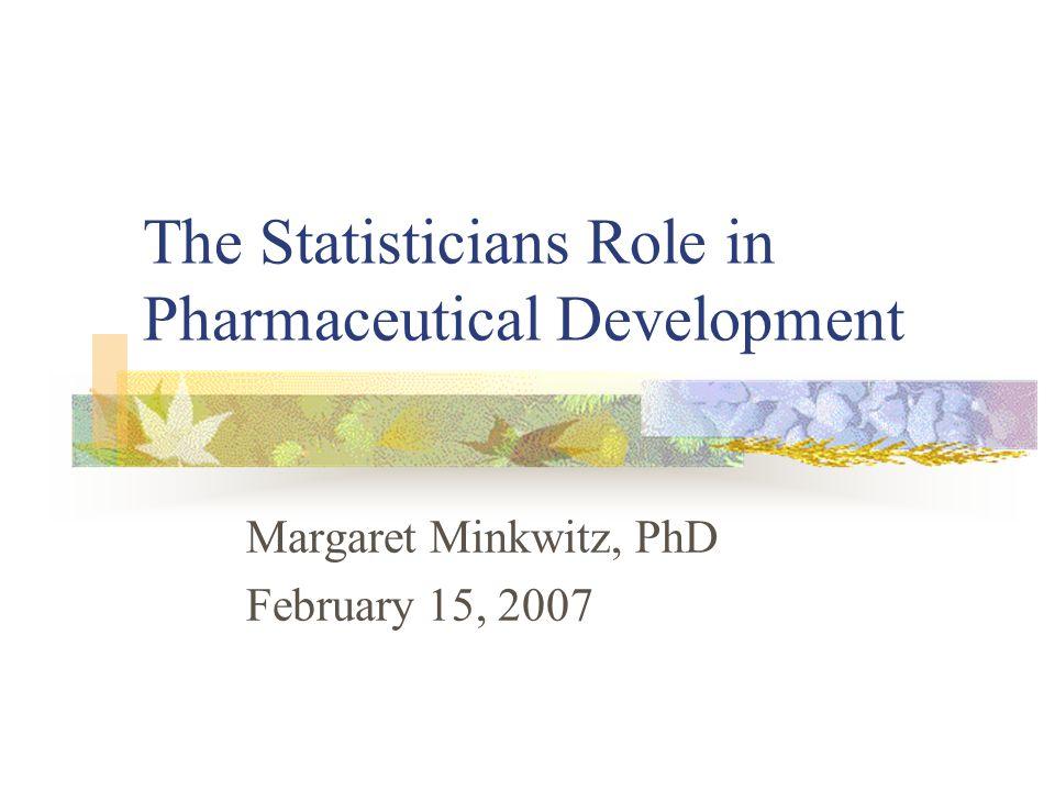 The Statisticians Role in Pharmaceutical Development Margaret Minkwitz, PhD February 15, 2007
