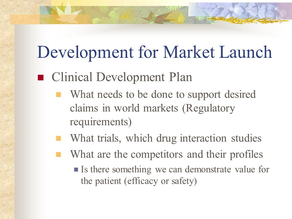 Development for Market Launch Clinical Development Plan What needs to be done to support desired claims in world markets (Regulatory requirements) Wha