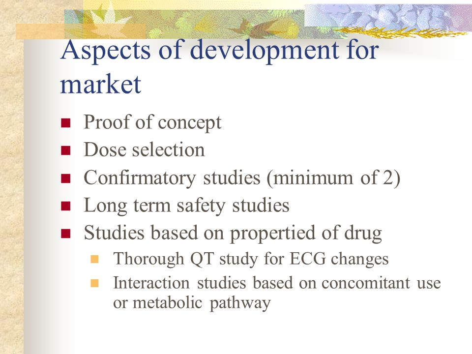 Aspects of development for market Proof of concept Dose selection Confirmatory studies (minimum of 2) Long term safety studies Studies based on proper
