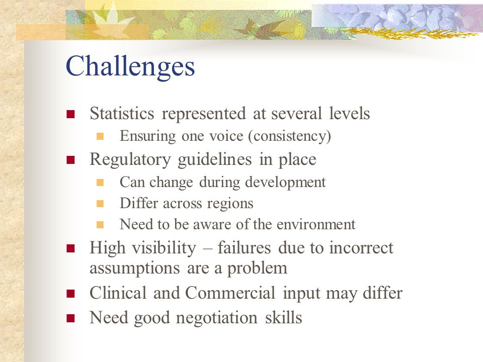 Challenges Statistics represented at several levels Ensuring one voice (consistency) Regulatory guidelines in place Can change during development Diff