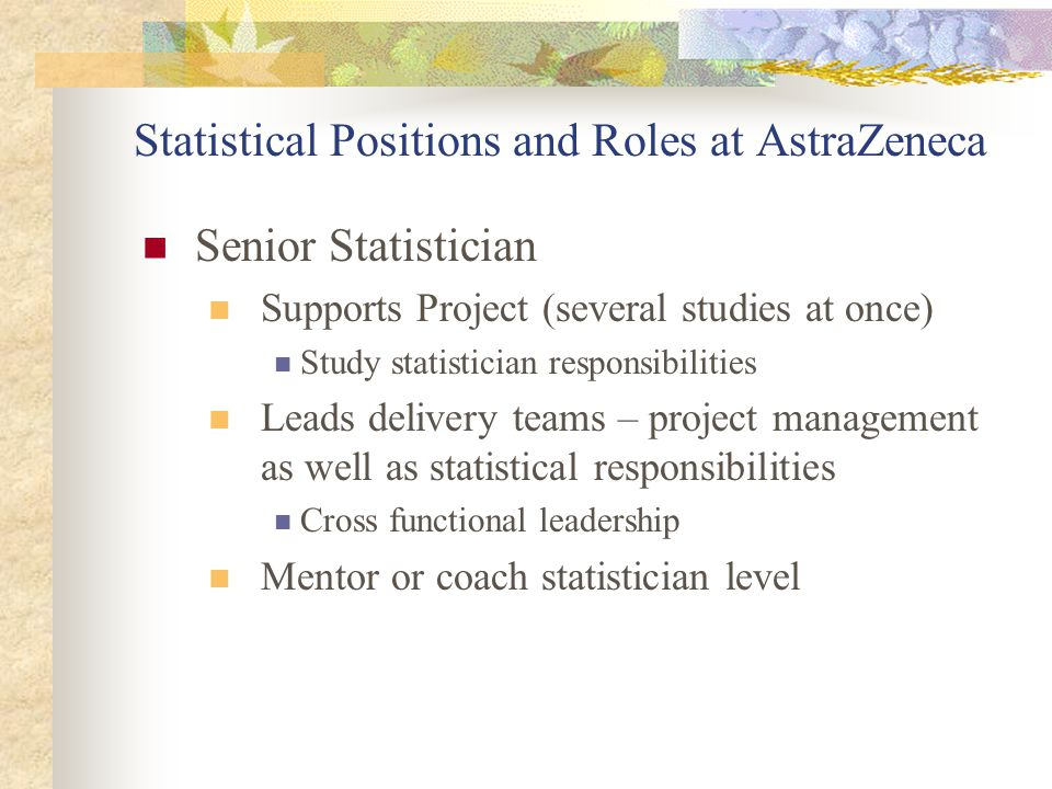 Statistical Positions and Roles at AstraZeneca Senior Statistician Supports Project (several studies at once) Study statistician responsibilities Lead