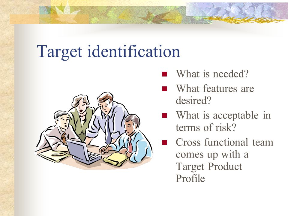 Target identification What is needed? What features are desired? What is acceptable in terms of risk? Cross functional team comes up with a Target Pro