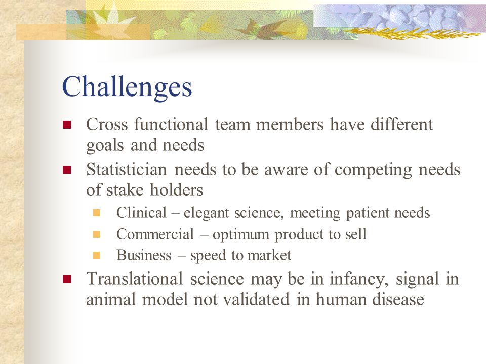 Challenges Cross functional team members have different goals and needs Statistician needs to be aware of competing needs of stake holders Clinical –