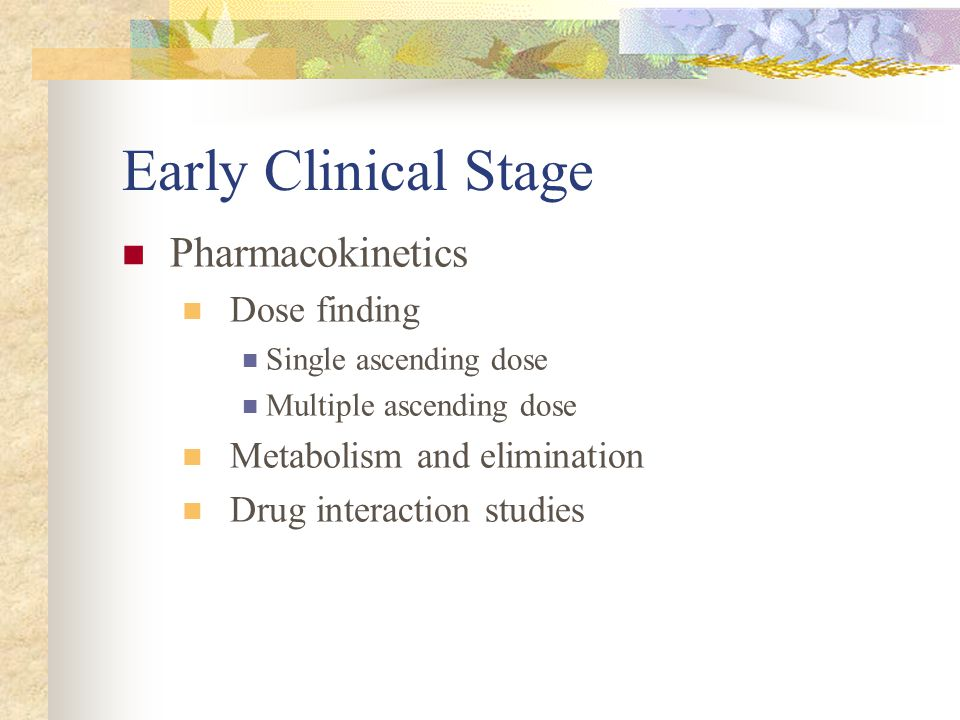 Early Clinical Stage Pharmacokinetics Dose finding Single ascending dose Multiple ascending dose Metabolism and elimination Drug interaction studies