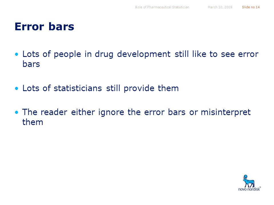 Role of Pharmaceutical StatisticianSlide no 14March 10, 2009 Error bars Lots of people in drug development still like to see error bars Lots of statisticians still provide them The reader either ignore the error bars or misinterpret them