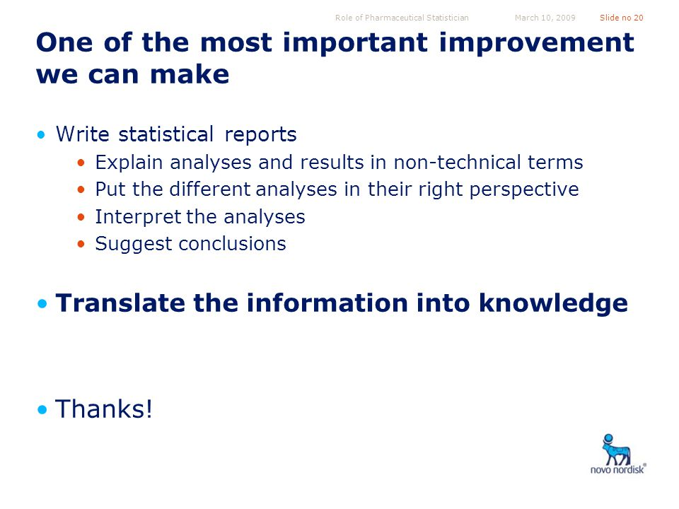 Role of Pharmaceutical StatisticianSlide no 20March 10, 2009 One of the most important improvement we can make Write statistical reports Explain analyses and results in non-technical terms Put the different analyses in their right perspective Interpret the analyses Suggest conclusions Translate the information into knowledge Thanks!