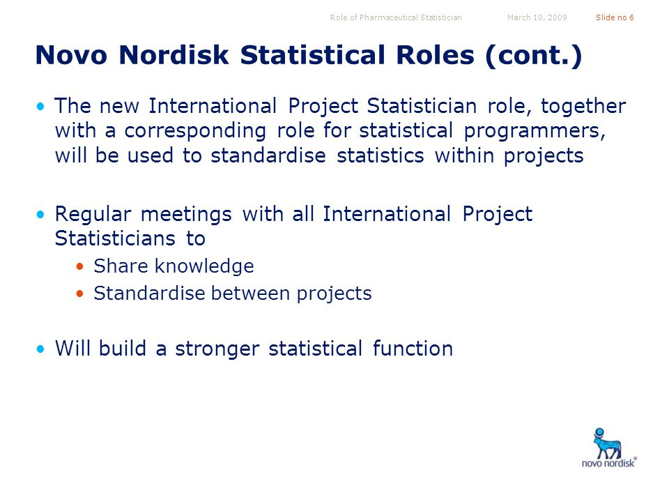 Role of Pharmaceutical StatisticianSlide no 6March 10, 2009 Novo Nordisk Statistical Roles (cont.) The new International Project Statistician role, together with a corresponding role for statistical programmers, will be used to standardise statistics within projects Regular meetings with all International Project Statisticians to Share knowledge Standardise between projects Will build a stronger statistical function